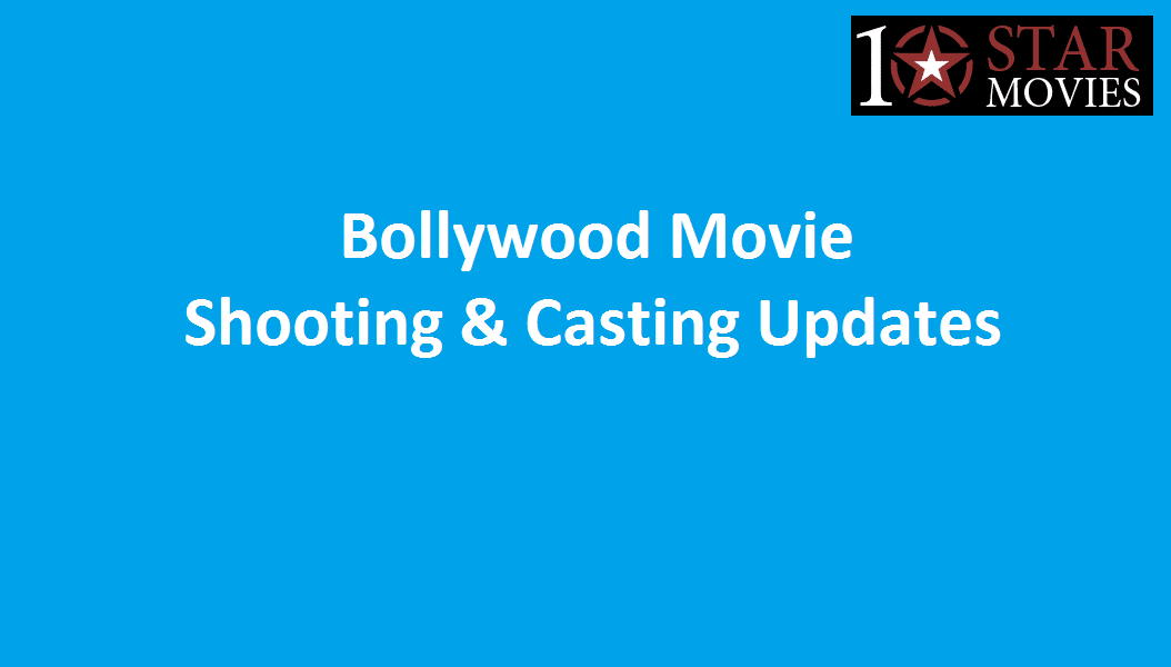 Bollywood Movie Shooting & Casting Updates